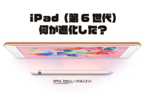 iPad 第6世代 何が進化した?
