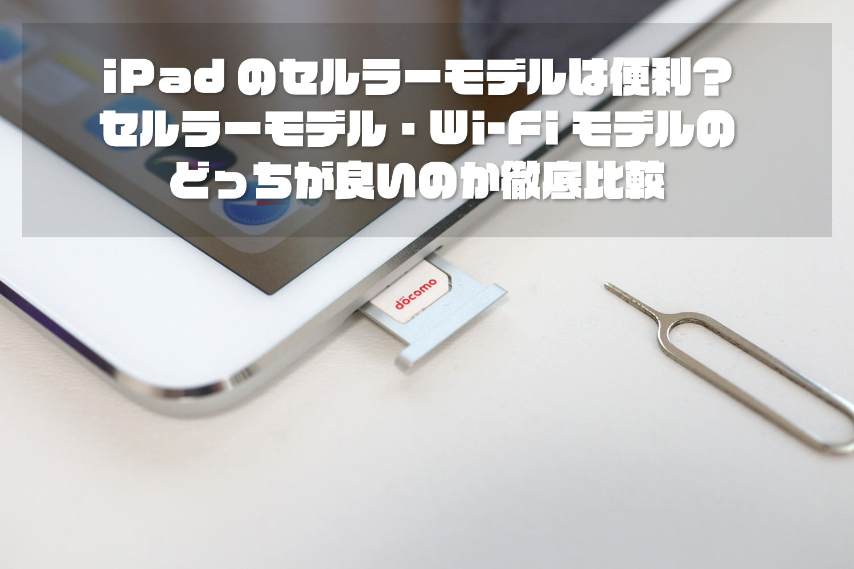 iPad Wi-Fi + CellularモデルとWi-Fiモデルどっちが良いか